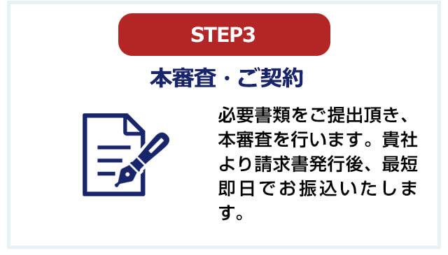 STEP3 本審査・ご契約。必要書類をご提出頂き、本審査を行います。貴社より請求書発行後、最短即日でお振込いたします。